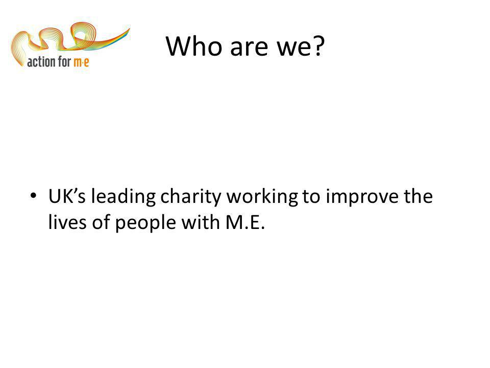 Who are we? UK's leading charity working to improve the lives of people with M.E.