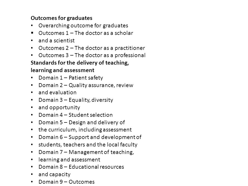 Outcomes for graduates Overarching outcome for graduates  Outcomes 1 – The doctor as a scholar and a scientist Outcomes 2 – The doctor as a practitioner Outcomes 3 – The doctor as a professional Standards for the delivery of teaching, learning and assessment Domain 1 – Patient safety Domain 2 – Quality assurance, review and evaluation Domain 3 – Equality, diversity and opportunity Domain 4 – Student selection Domain 5 – Design and delivery of the curriculum, including assessment Domain 6 – Support and development of students, teachers and the local faculty Domain 7 – Management of teaching, learning and assessment Domain 8 – Educational resources and capacity Domain 9 – Outcomes