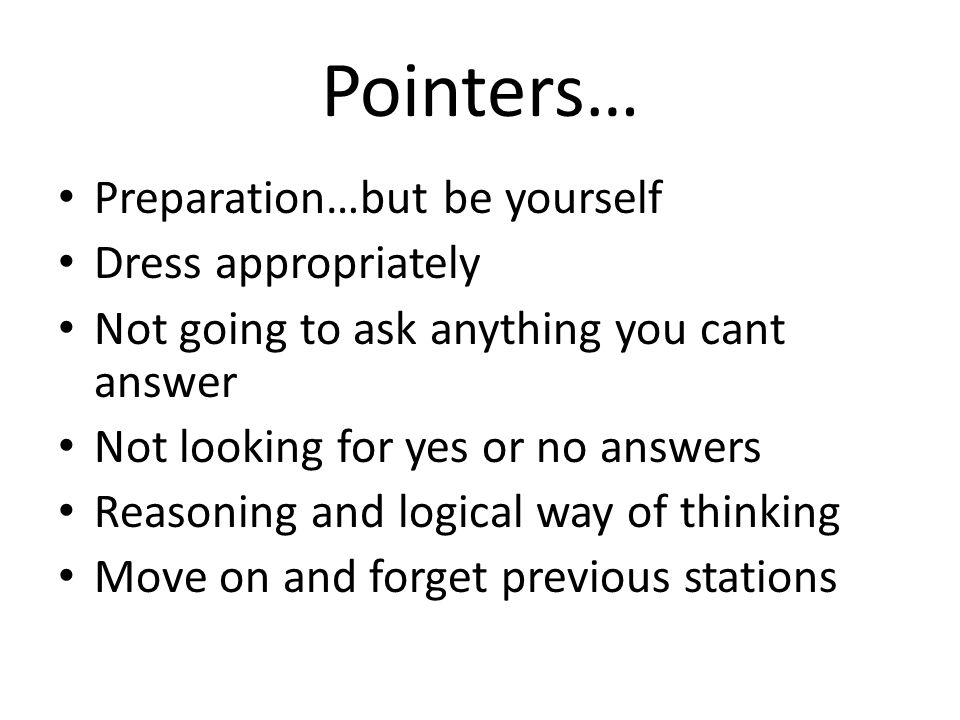 Pointers… Preparation…but be yourself Dress appropriately Not going to ask anything you cant answer Not looking for yes or no answers Reasoning and lo