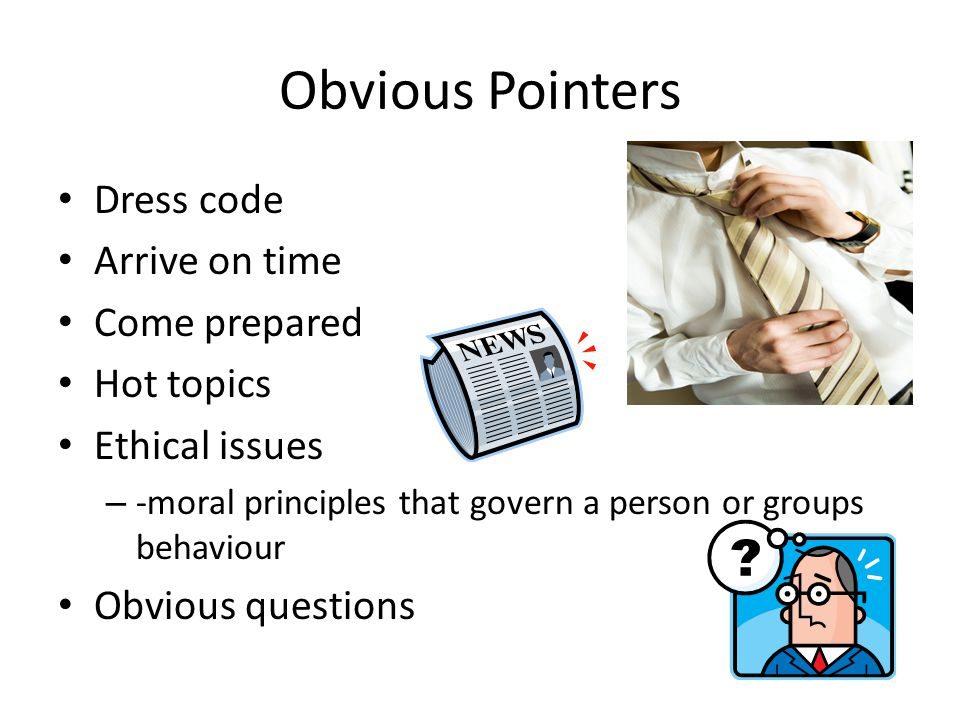 Obvious Pointers Dress code Arrive on time Come prepared Hot topics Ethical issues – -moral principles that govern a person or groups behaviour Obvious questions