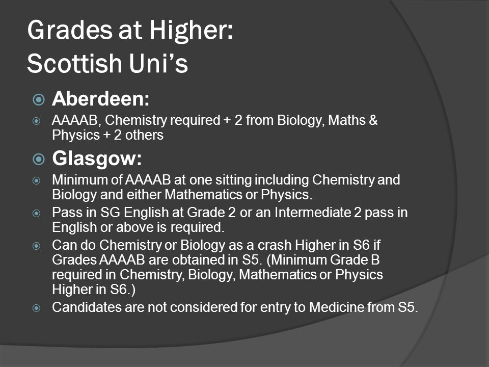 Grades at Higher: Scottish Uni's  Aberdeen:  AAAAB, Chemistry required + 2 from Biology, Maths & Physics + 2 others  Glasgow:  Minimum of AAAAB at one sitting including Chemistry and Biology and either Mathematics or Physics.