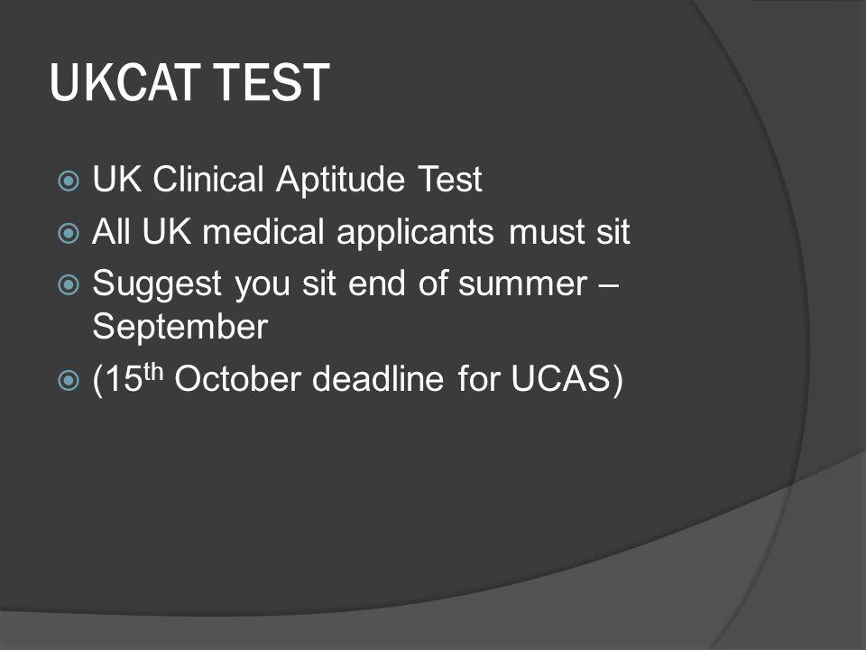 UKCAT TEST  UK Clinical Aptitude Test  All UK medical applicants must sit  Suggest you sit end of summer – September  (15 th October deadline for UCAS)