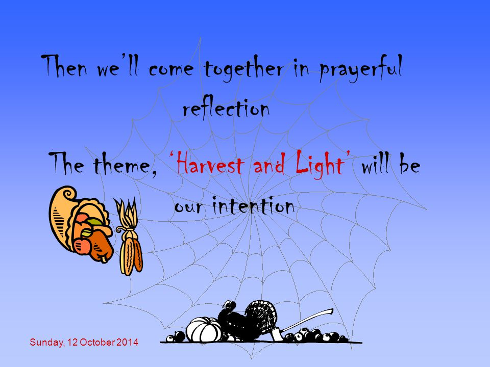 Sunday, 12 October 2014 Then we'll come together in prayerful reflection The theme, 'Harvest and Light' will be our intention