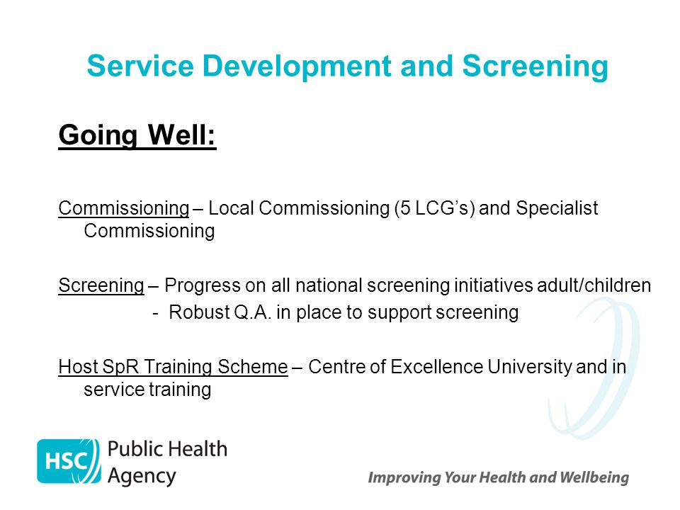 Service Development and Screening Going Well: Commissioning – Local Commissioning (5 LCG's) and Specialist Commissioning Screening – Progress on all n