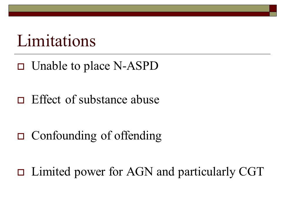 Limitations  Unable to place N-ASPD  Effect of substance abuse  Confounding of offending  Limited power for AGN and particularly CGT