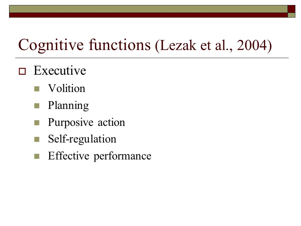 Cognitive functions (Lezak et al., 2004)  Executive Volition Planning Purposive action Self-regulation Effective performance