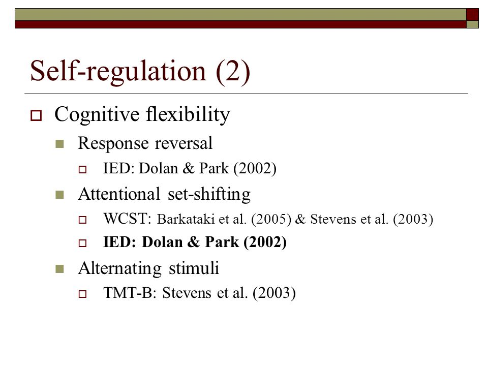 Self-regulation (2)  Cognitive flexibility Response reversal  IED: Dolan & Park (2002) Attentional set-shifting  WCST: Barkataki et al.