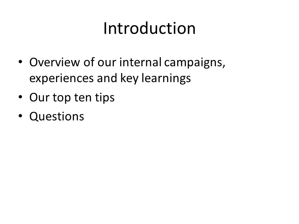 Introduction Overview of our internal campaigns, experiences and key learnings Our top ten tips Questions