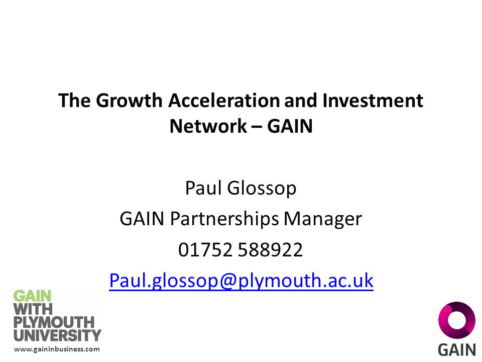 www.gaininbusiness.com The Growth Acceleration and Investment Network – GAIN Paul Glossop GAIN Partnerships Manager 01752 588922 Paul.glossop@plymouth.ac.uk