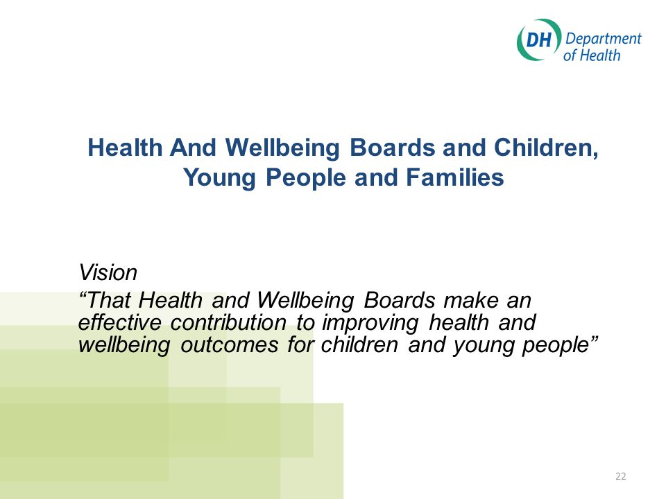 """22 Health And Wellbeing Boards and Children, Young People and Families Vision """"That Health and Wellbeing Boards make an effective contribution to impr"""