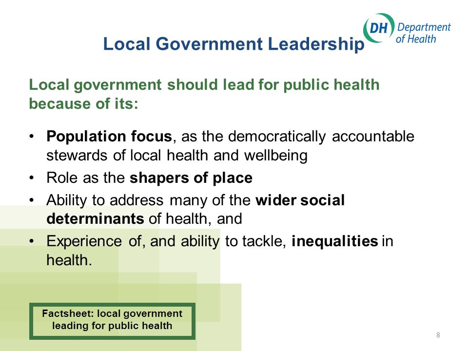 8 Local Government Leadership Population focus, as the democratically accountable stewards of local health and wellbeing Role as the shapers of place