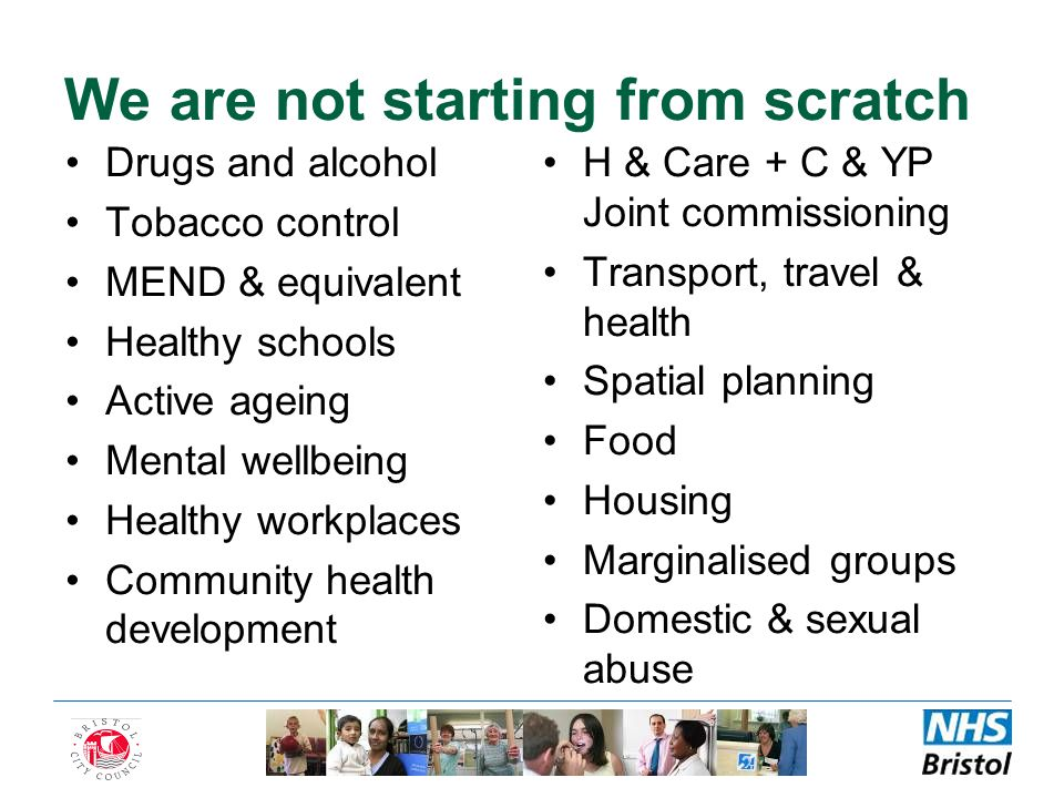 We are not starting from scratch Drugs and alcohol Tobacco control MEND & equivalent Healthy schools Active ageing Mental wellbeing Healthy workplaces Community health development H & Care + C & YP Joint commissioning Transport, travel & health Spatial planning Food Housing Marginalised groups Domestic & sexual abuse
