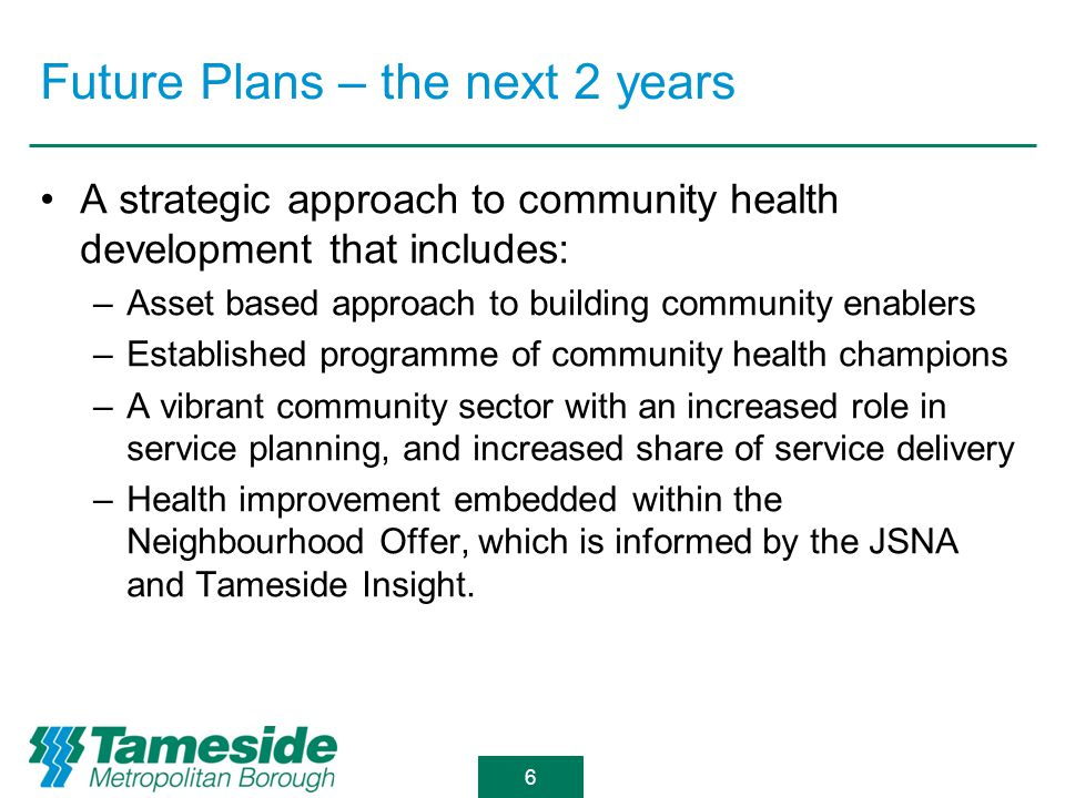 Future Plans – the next 2 years A strategic approach to community health development that includes: –Asset based approach to building community enablers –Established programme of community health champions –A vibrant community sector with an increased role in service planning, and increased share of service delivery –Health improvement embedded within the Neighbourhood Offer, which is informed by the JSNA and Tameside Insight.