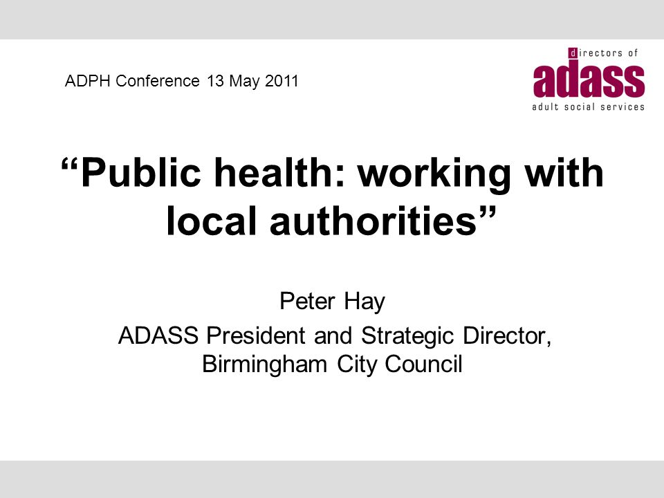 Public health: working with local authorities Peter Hay ADASS President and Strategic Director, Birmingham City Council ADPH Conference 13 May 2011