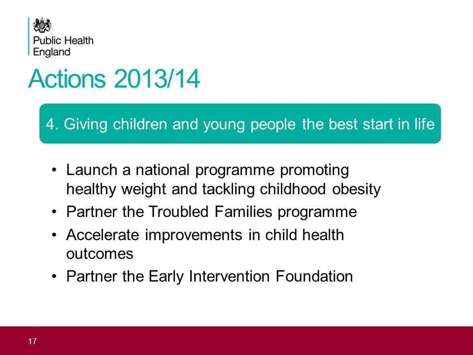 Actions 2013/14 17 4.Giving children and young people the best start in life Launch a national programme promoting healthy weight and tackling childhood obesity Partner the Troubled Families programme Accelerate improvements in child health outcomes Partner the Early Intervention Foundation