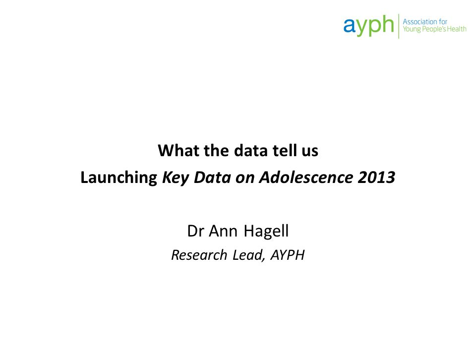 What the data tell us Launching Key Data on Adolescence 2013 Dr Ann Hagell Research Lead, AYPH