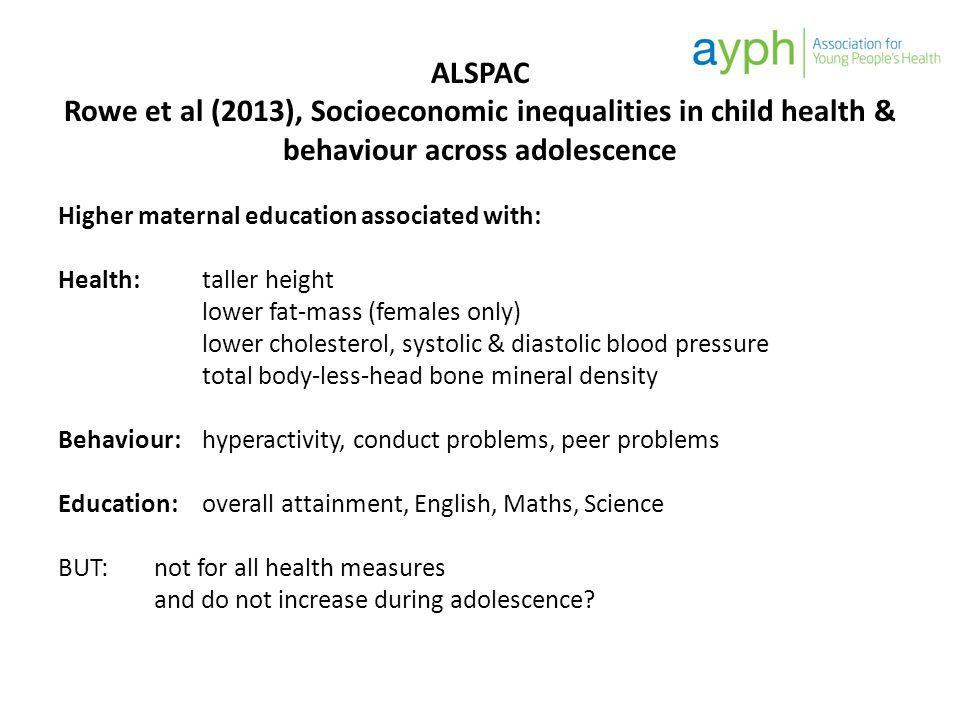 ALSPAC Rowe et al (2013), Socioeconomic inequalities in child health & behaviour across adolescence Higher maternal education associated with: Health: