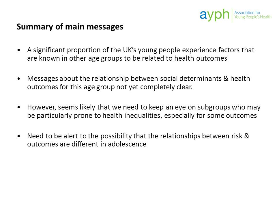Summary of main messages A significant proportion of the UK's young people experience factors that are known in other age groups to be related to heal