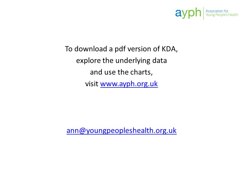 To download a pdf version of KDA, explore the underlying data and use the charts, visit www.ayph.org.ukwww.ayph.org.uk ann@youngpeopleshealth.org.uk
