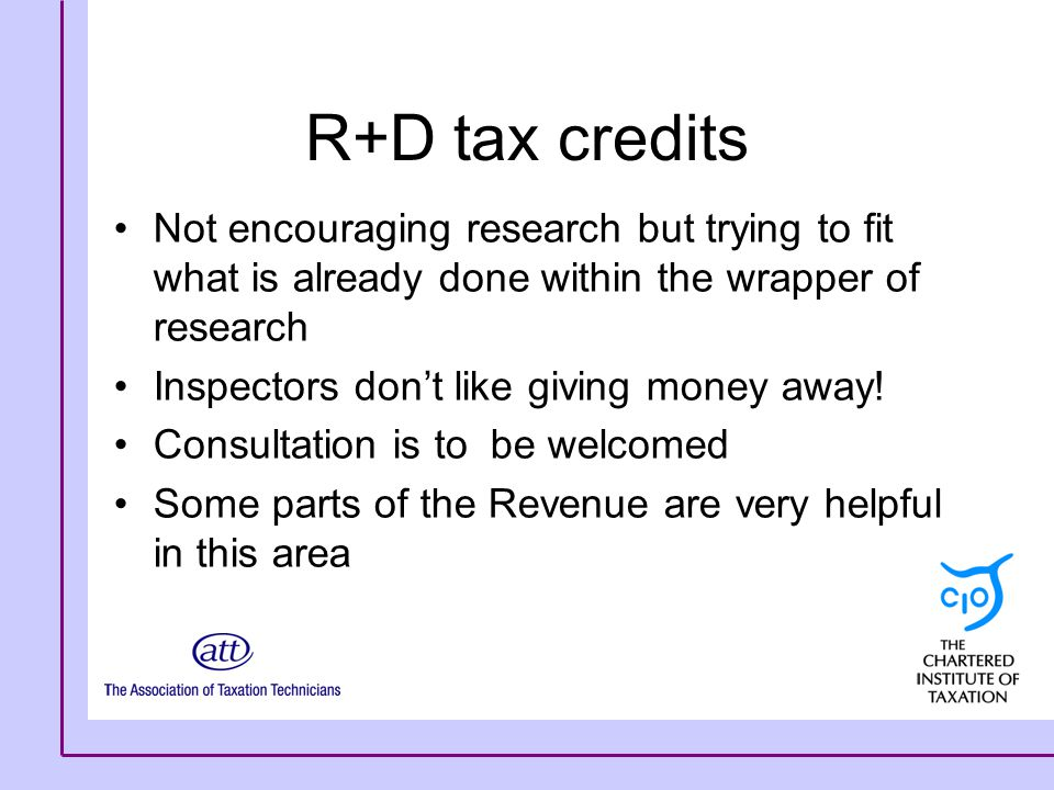 R+D tax credits Not encouraging research but trying to fit what is already done within the wrapper of research Inspectors don't like giving money away