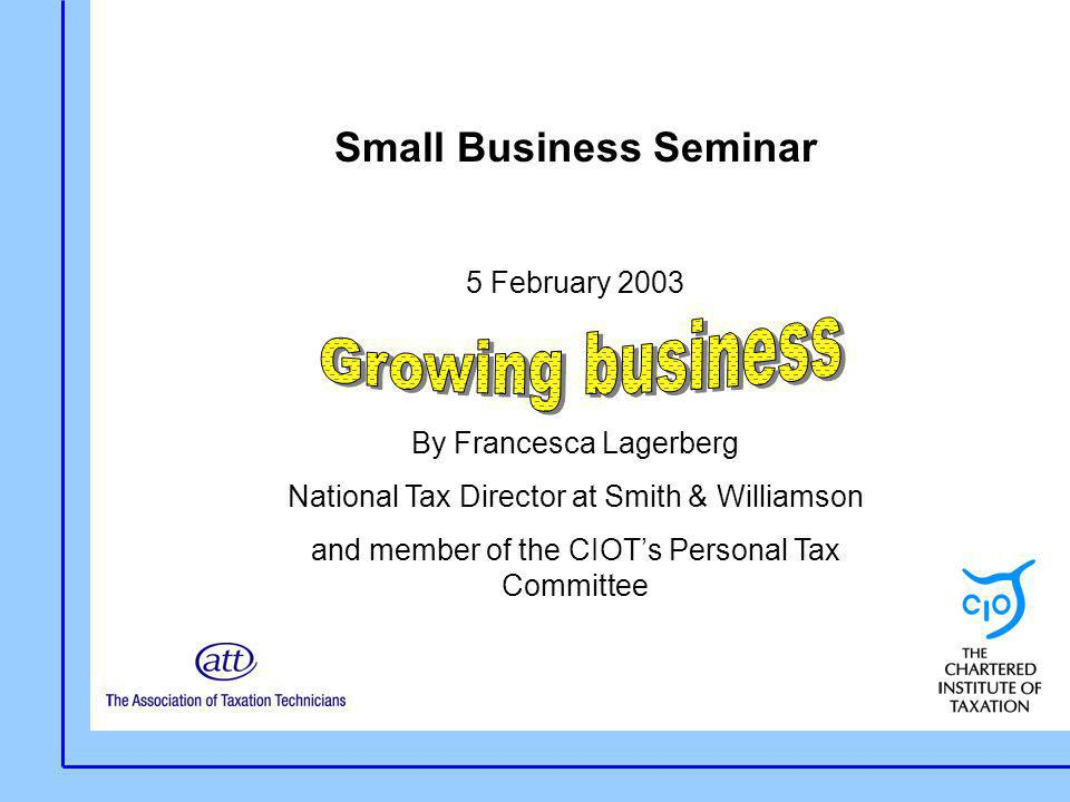 Small Business Seminar 5 February 2003 By Francesca Lagerberg National Tax Director at Smith & Williamson and member of the CIOT's Personal Tax Commit