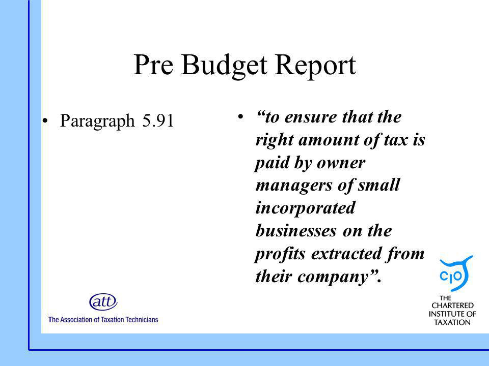 """Pre Budget Report Paragraph 5.91 """"to ensure that the right amount of tax is paid by owner managers of small incorporated businesses on the profits ext"""