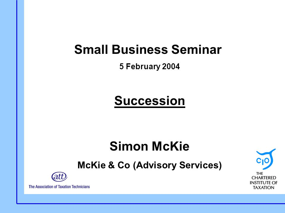 Small Business Seminar 5 February 2004 Succession Simon McKie McKie & Co (Advisory Services)