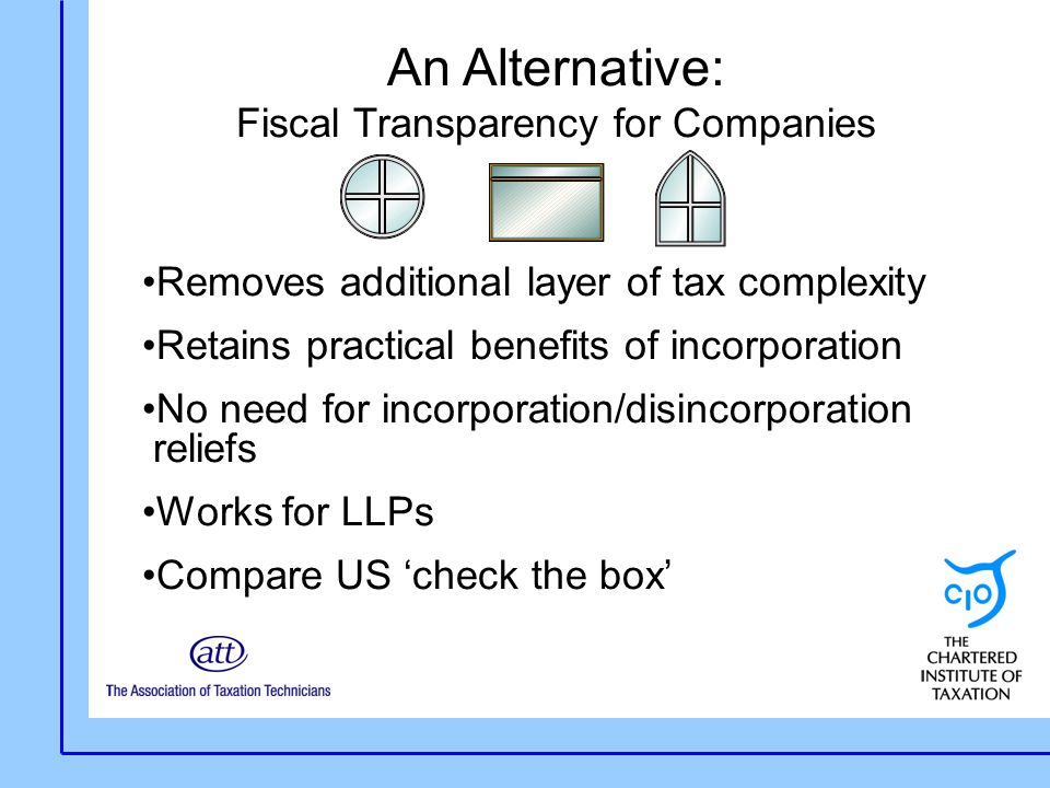 An Alternative: Fiscal Transparency for Companies Removes additional layer of tax complexity Retains practical benefits of incorporation No need for incorporation/disincorporation reliefs Works for LLPs Compare US 'check the box'