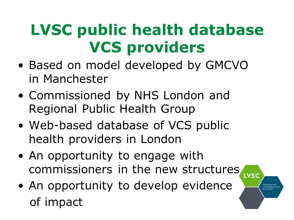LVSC public health database VCS providers Based on model developed by GMCVO in Manchester Commissioned by NHS London and Regional Public Health Group Web-based database of VCS public health providers in London An opportunity to engage with commissioners in the new structures An opportunity to develop evidence of impact