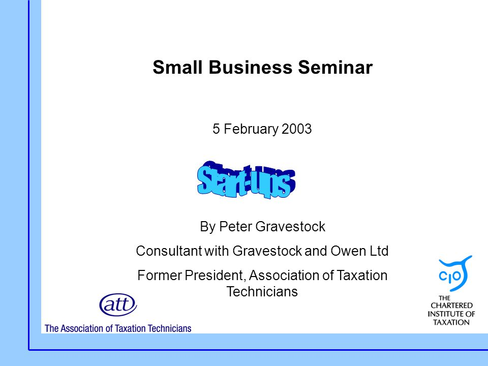 Small Business Seminar 5 February 2003 By Peter Gravestock Consultant with Gravestock and Owen Ltd Former President, Association of Taxation Technicians