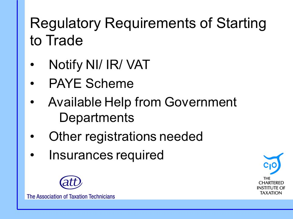 Regulatory Requirements of Starting to Trade Notify NI/ IR/ VAT PAYE Scheme Available Help from Government Departments Other registrations needed Insurances required