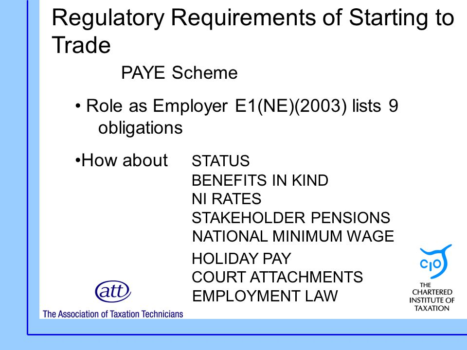Regulatory Requirements of Starting to Trade PAYE Scheme Role as Employer E1(NE)(2003) lists 9 obligations How about STATUS BENEFITS IN KIND NI RATES STAKEHOLDER PENSIONS NATIONAL MINIMUM WAGE HOLIDAY PAY COURT ATTACHMENTS EMPLOYMENT LAW