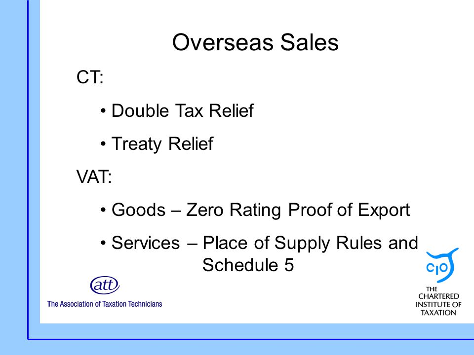 Overseas Sales CT: Double Tax Relief Treaty Relief VAT: Goods – Zero Rating Proof of Export Services – Place of Supply Rules and Schedule 5