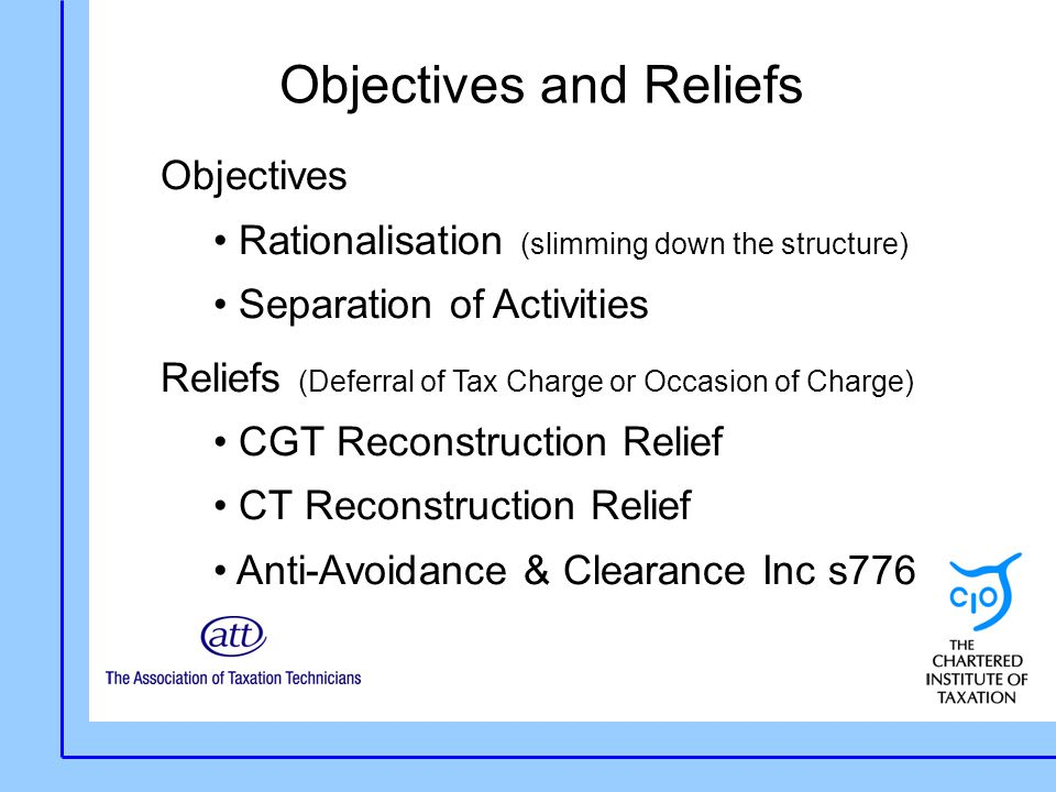 Objectives and Reliefs Objectives Rationalisation (slimming down the structure) Separation of Activities Reliefs (Deferral of Tax Charge or Occasion of Charge) CGT Reconstruction Relief CT Reconstruction Relief Anti-Avoidance & Clearance Inc s776