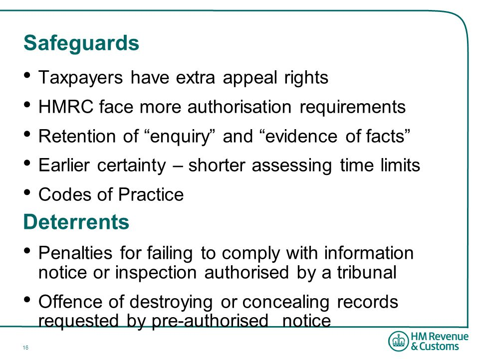 16 Safeguards Taxpayers have extra appeal rights HMRC face more authorisation requirements Retention of enquiry and evidence of facts Earlier certainty – shorter assessing time limits Codes of Practice Deterrents Penalties for failing to comply with information notice or inspection authorised by a tribunal Offence of destroying or concealing records requested by pre-authorised notice