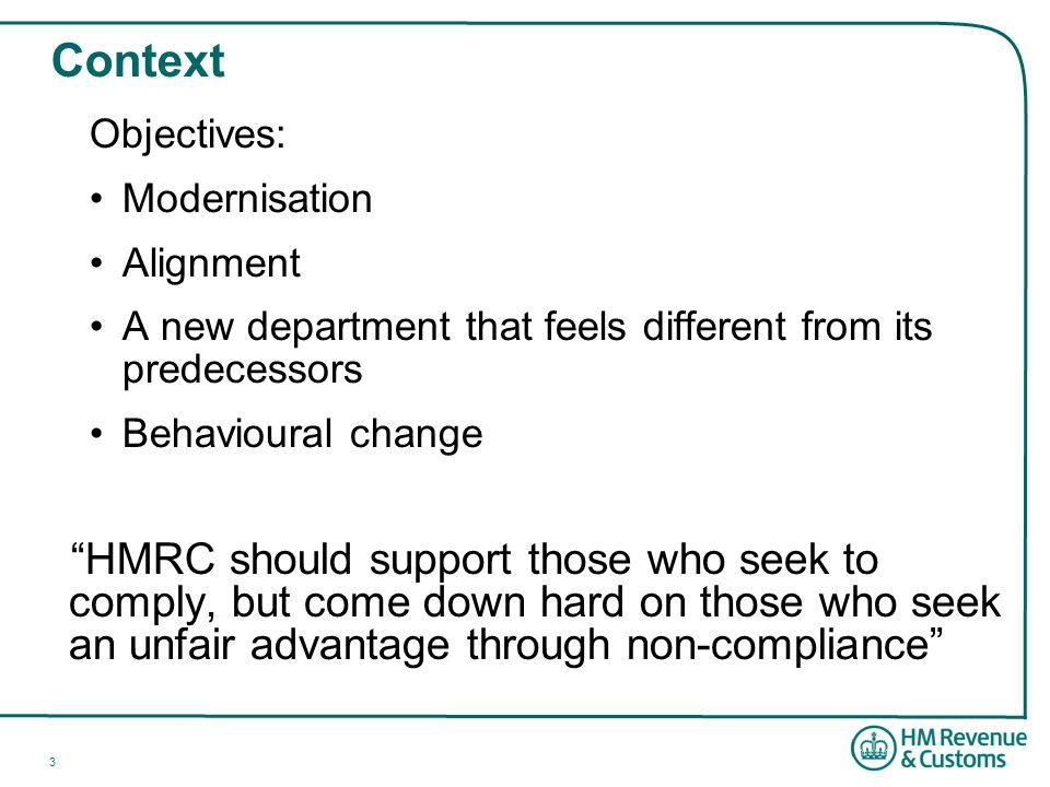 3 Context Objectives: Modernisation Alignment A new department that feels different from its predecessors Behavioural change HMRC should support those who seek to comply, but come down hard on those who seek an unfair advantage through non-compliance