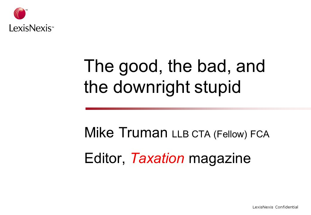 LexisNexis Confidential The good, the bad, and the downright stupid Mike Truman LLB CTA (Fellow) FCA Editor, Taxation magazine