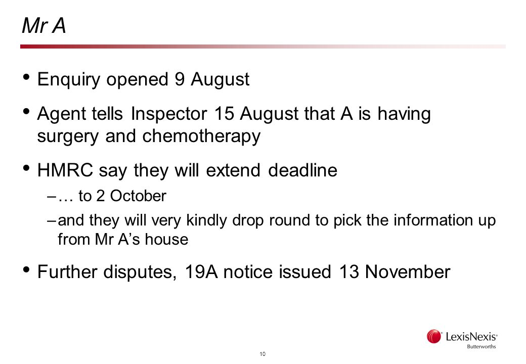 10 Mr A Enquiry opened 9 August Agent tells Inspector 15 August that A is having surgery and chemotherapy HMRC say they will extend deadline –… to 2 October –and they will very kindly drop round to pick the information up from Mr A's house Further disputes, 19A notice issued 13 November
