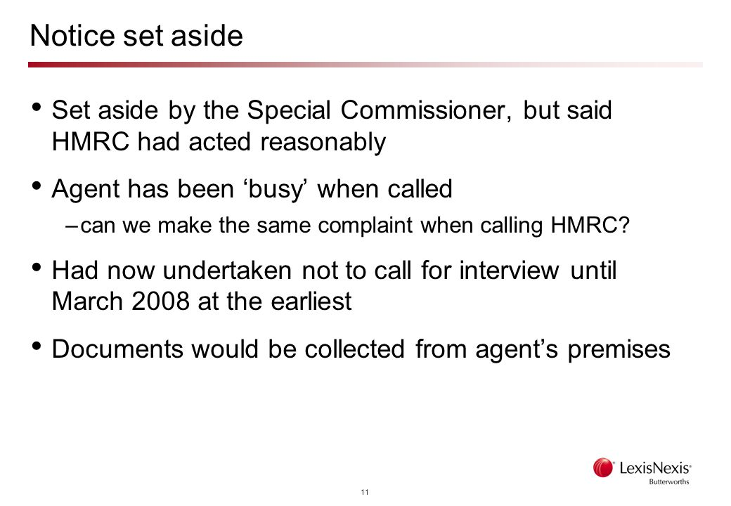 11 Notice set aside Set aside by the Special Commissioner, but said HMRC had acted reasonably Agent has been 'busy' when called –can we make the same