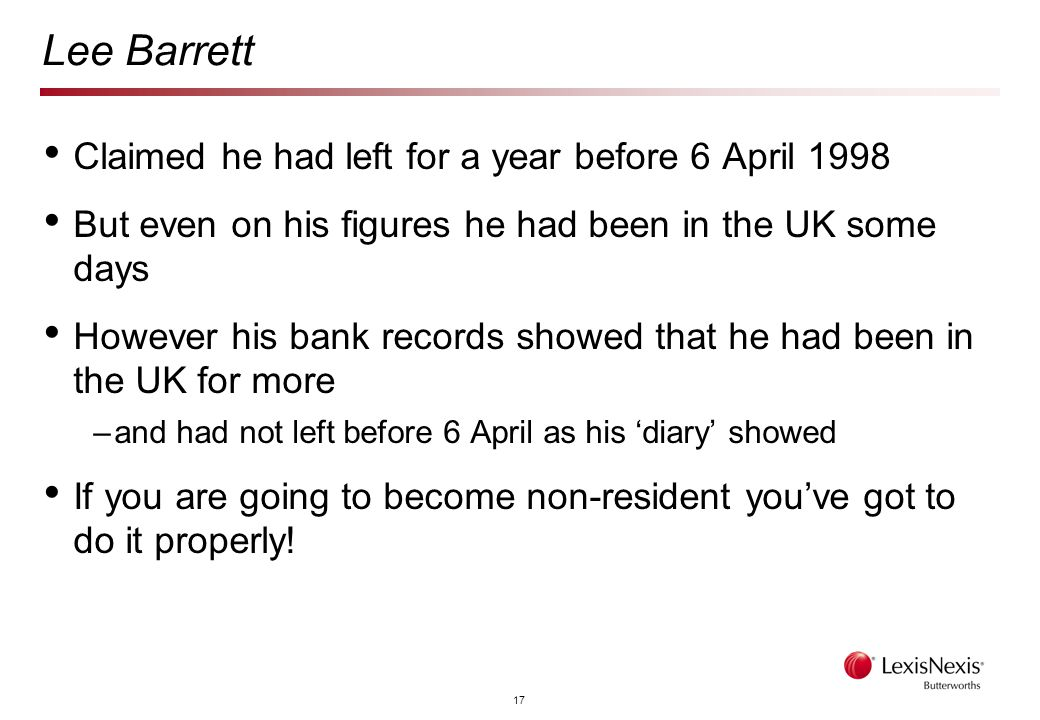 17 Lee Barrett Claimed he had left for a year before 6 April 1998 But even on his figures he had been in the UK some days However his bank records showed that he had been in the UK for more –and had not left before 6 April as his 'diary' showed If you are going to become non-resident you've got to do it properly!