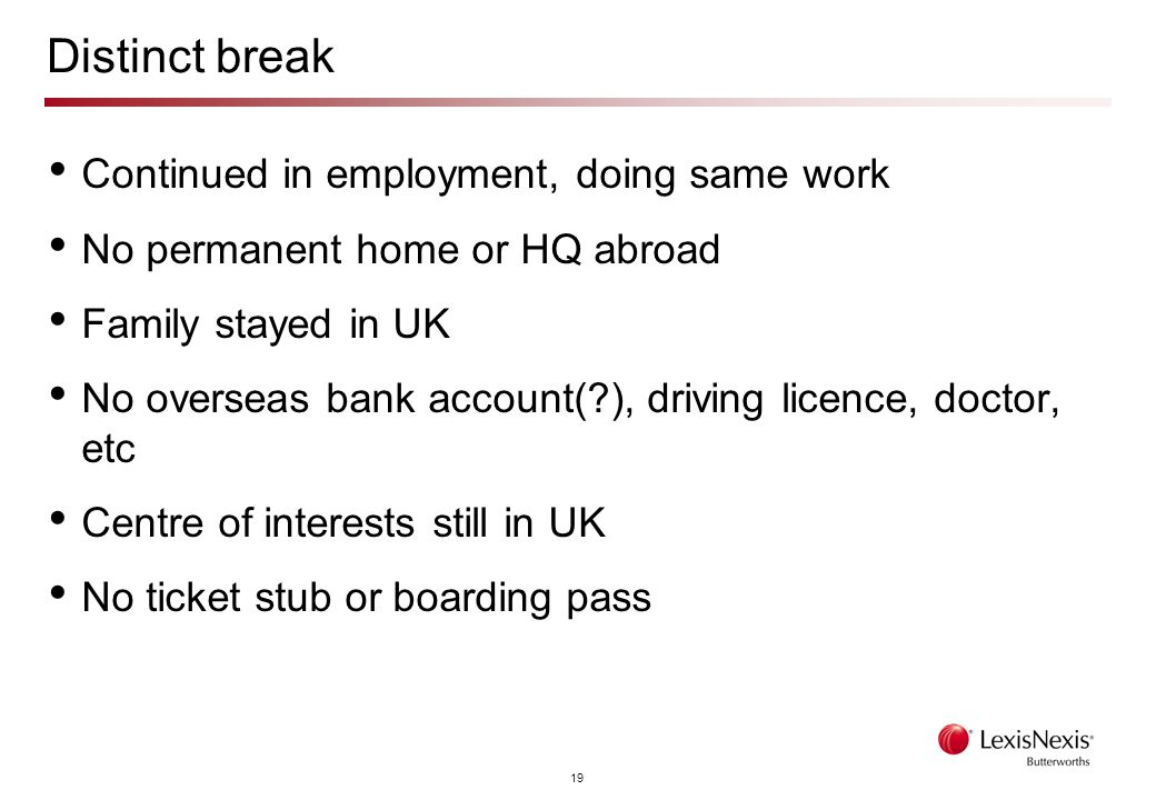 19 Distinct break Continued in employment, doing same work No permanent home or HQ abroad Family stayed in UK No overseas bank account(?), driving licence, doctor, etc Centre of interests still in UK No ticket stub or boarding pass