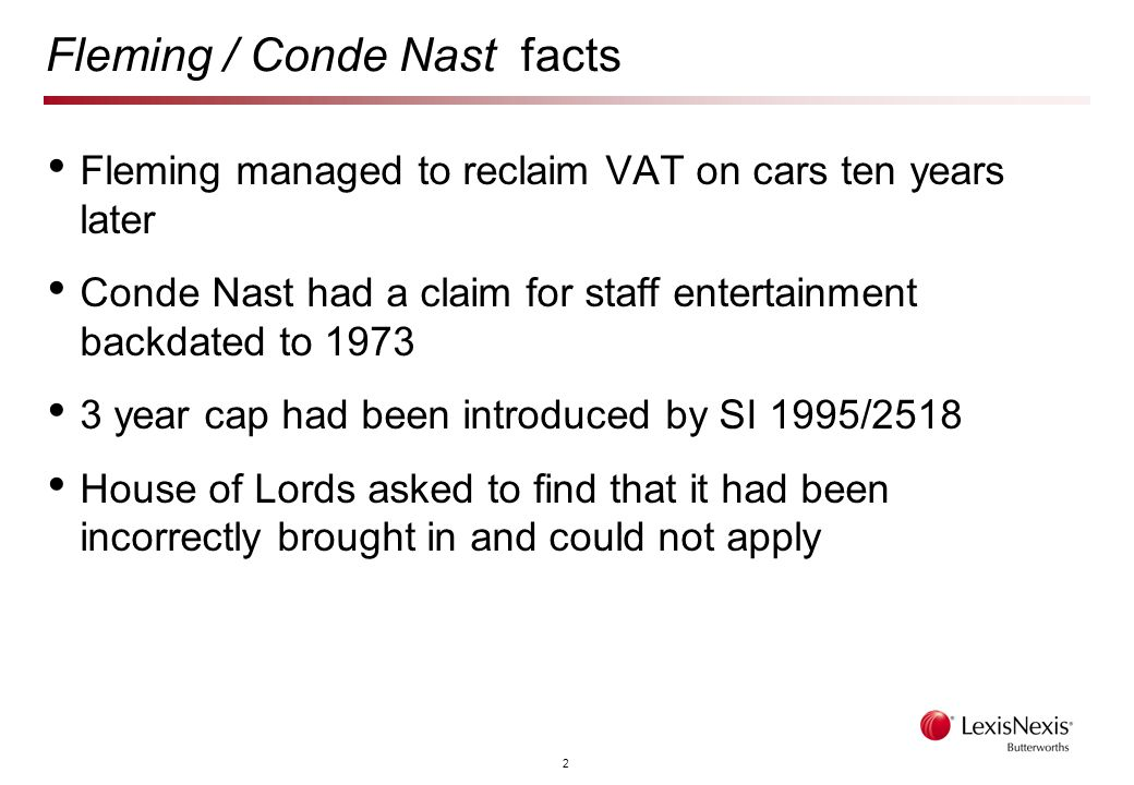 2 Fleming / Conde Nast facts Fleming managed to reclaim VAT on cars ten years later Conde Nast had a claim for staff entertainment backdated to 1973 3 year cap had been introduced by SI 1995/2518 House of Lords asked to find that it had been incorrectly brought in and could not apply