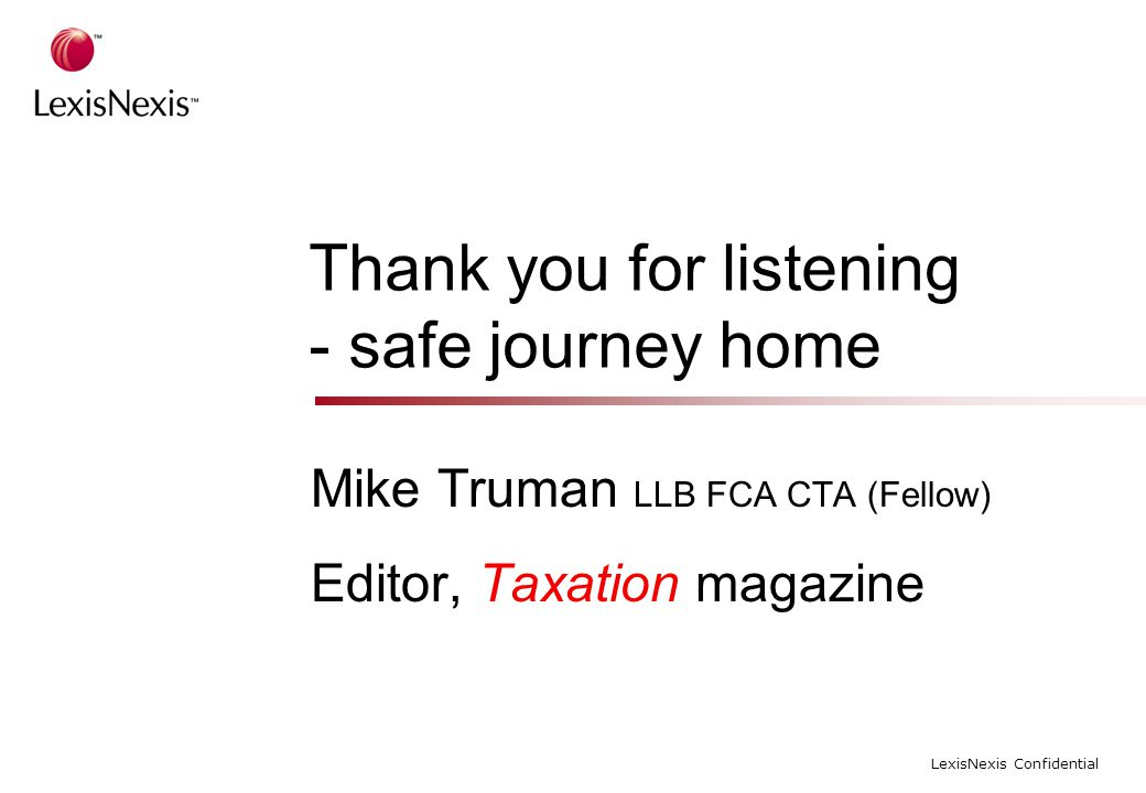 LexisNexis Confidential Thank you for listening - safe journey home Mike Truman LLB FCA CTA (Fellow) Editor, Taxation magazine