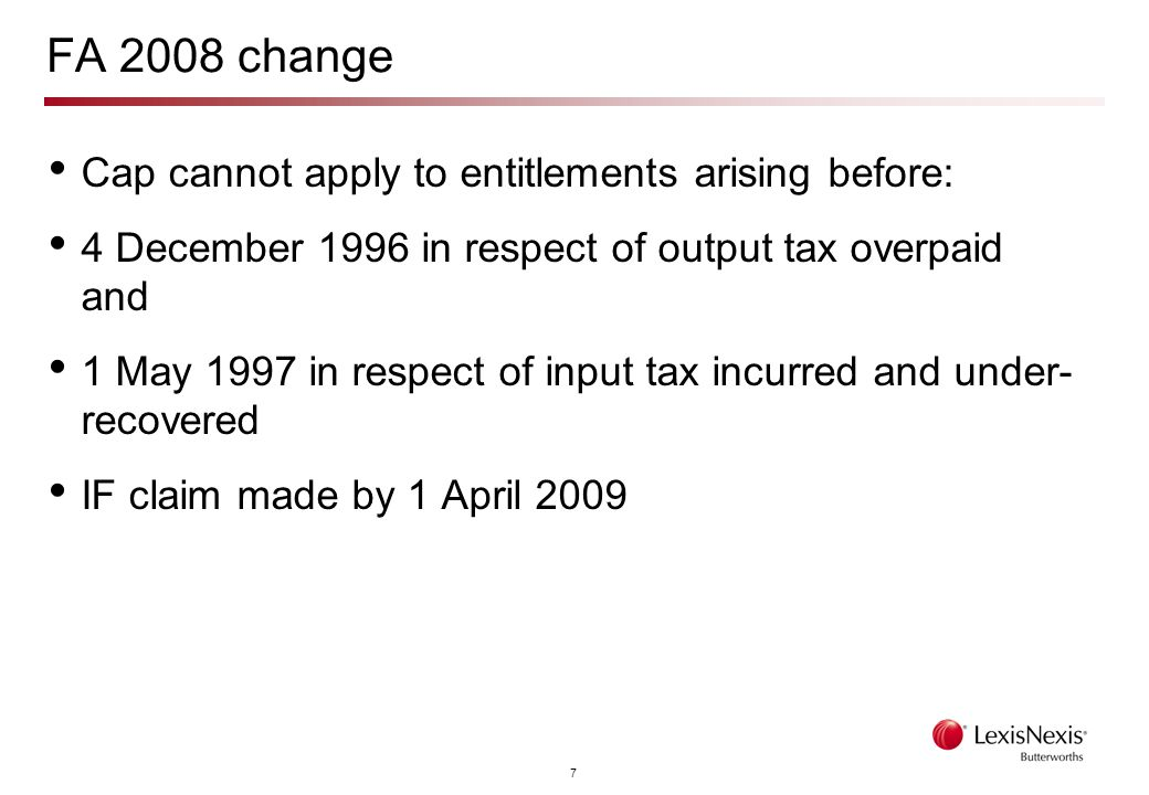 7 FA 2008 change Cap cannot apply to entitlements arising before: 4 December 1996 in respect of output tax overpaid and 1 May 1997 in respect of input tax incurred and under- recovered IF claim made by 1 April 2009