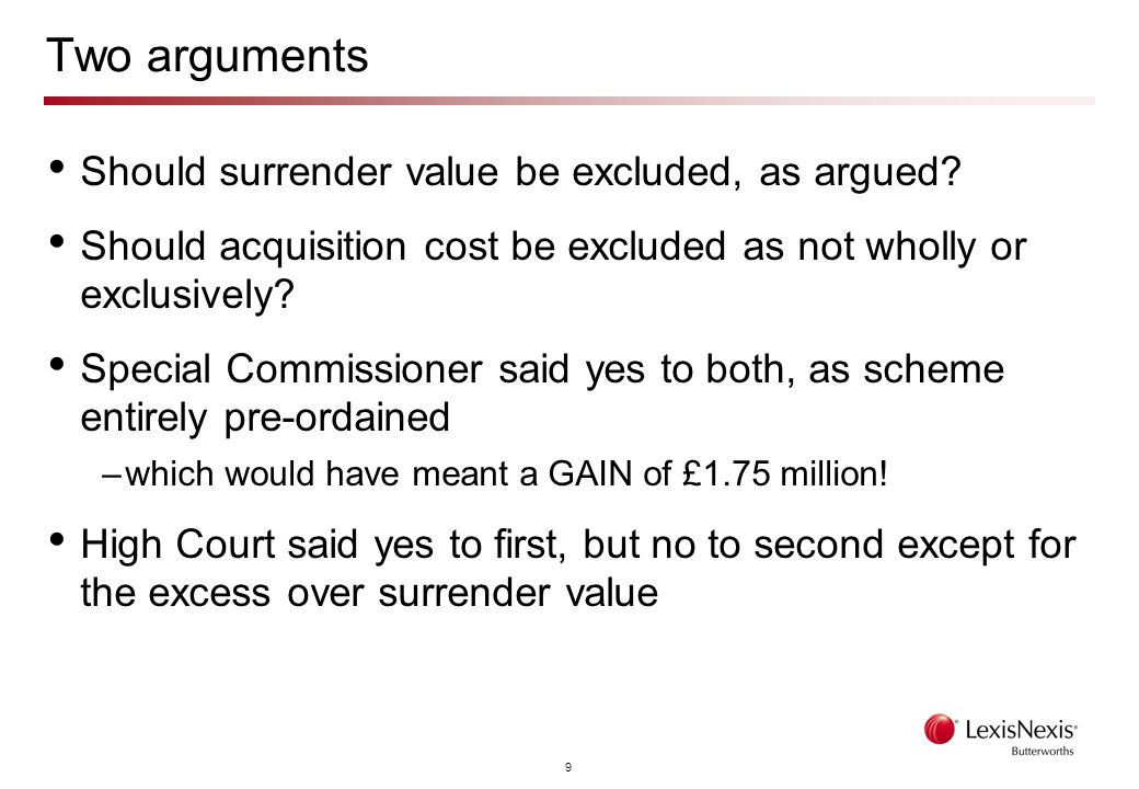 9 Two arguments Should surrender value be excluded, as argued? Should acquisition cost be excluded as not wholly or exclusively? Special Commissioner