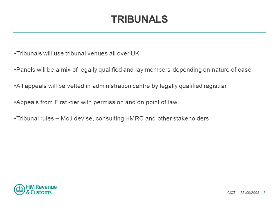 CIOT | 25 /09/2008 | 3 TRIBUNALS Tribunals will use tribunal venues all over UK Panels will be a mix of legally qualified and lay members depending on nature of case All appeals will be vetted in administration centre by legally qualified registrar Appeals from First -tier with permission and on point of law Tribunal rules – MoJ devise, consulting HMRC and other stakeholders