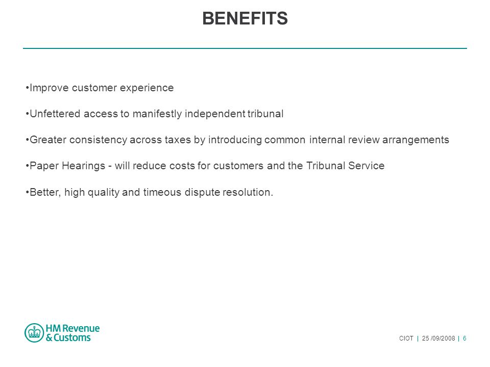 CIOT | 25 /09/2008 | 6 BENEFITS Improve customer experience Unfettered access to manifestly independent tribunal Greater consistency across taxes by introducing common internal review arrangements Paper Hearings - will reduce costs for customers and the Tribunal Service Better, high quality and timeous dispute resolution.