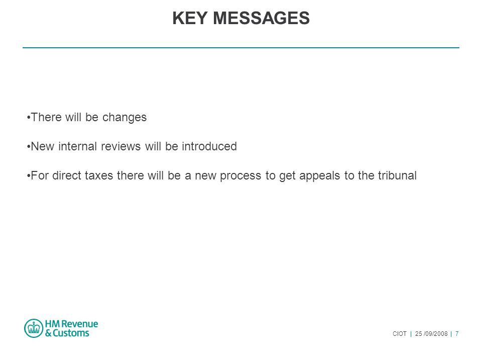 CIOT | 25 /09/2008 | 7 KEY MESSAGES There will be changes New internal reviews will be introduced For direct taxes there will be a new process to get appeals to the tribunal