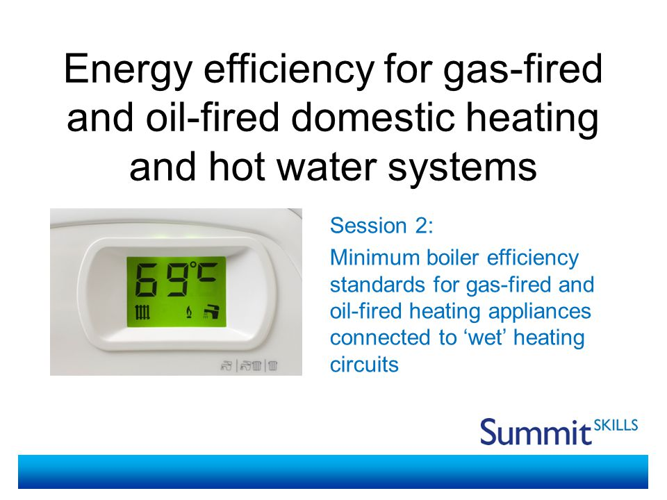 Energy efficiency for gas-fired and oil-fired domestic heating and hot water systems Session 2 – minimum boiler efficiency standards for gas-fired and oil-fired heating appliances connected to 'wet' heating circuits During the session you will: Research requirements and sources of guidance for boiler efficiency standards for gas-fired and oil-fired heating appliances connected to 'wet' heating circuits Be able to find the requirements and parameters for boiler efficiency standards for gas-fired and oil-fired heating appliances connected to 'wet' heating circuits Complete calculations related to boiler efficiency Feed back to the group regarding the websites and information you find and the calculations and strategies to improve energy efficiency Session Objectives and Activities