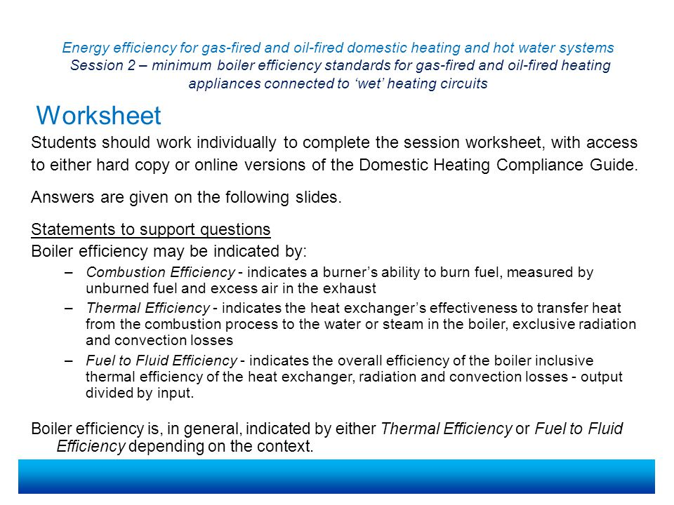 Energy efficiency for gas-fired and oil-fired domestic heating and hot water systems Session 2 – minimum boiler efficiency standards for gas-fired and oil-fired heating appliances connected to 'wet' heating circuits Students should work individually to complete the session worksheet, with access to either hard copy or online versions of the Domestic Heating Compliance Guide.